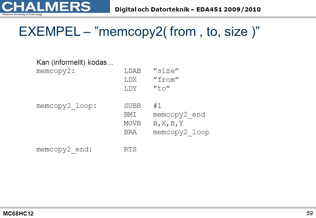 MC68HC12 Digital och Datorteknik – EDA451 2009/2010 59 EXEMPEL – memcopy2( from, to, size ) Kan (informellt) kodas...