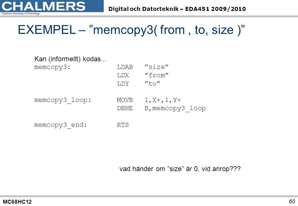MC68HC12 Digital och Datorteknik – EDA451 2009/2010 60 EXEMPEL – memcopy3( from, to, size ) Kan (informellt) kodas...