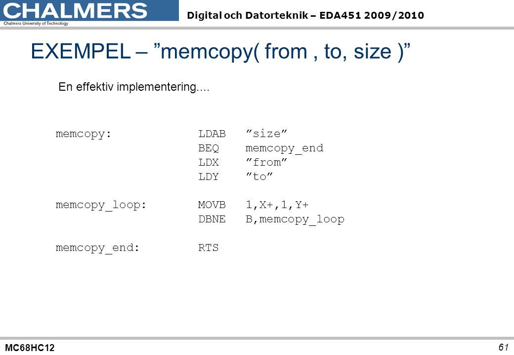 MC68HC12 Digital och Datorteknik – EDA451 2009/2010 61 EXEMPEL – memcopy( from, to, size ) memcopy:LDAB size BEQmemcopy_end LDX from LDY to memcopy_loop:MOVB1,X+,1,Y+ DBNEB,memcopy_loop memcopy_end:RTS En effektiv implementering....