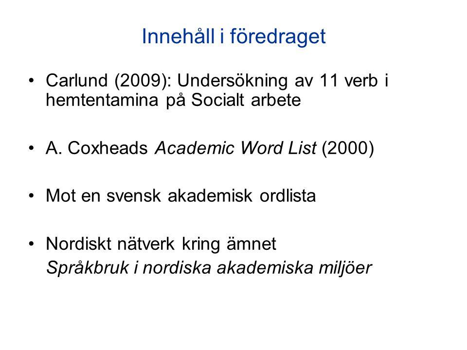 Innehåll i föredraget Carlund (2009): Undersökning av 11 verb i hemtentamina på Socialt arbete A. Coxheads Academic Word List (2000) Mot en svensk aka