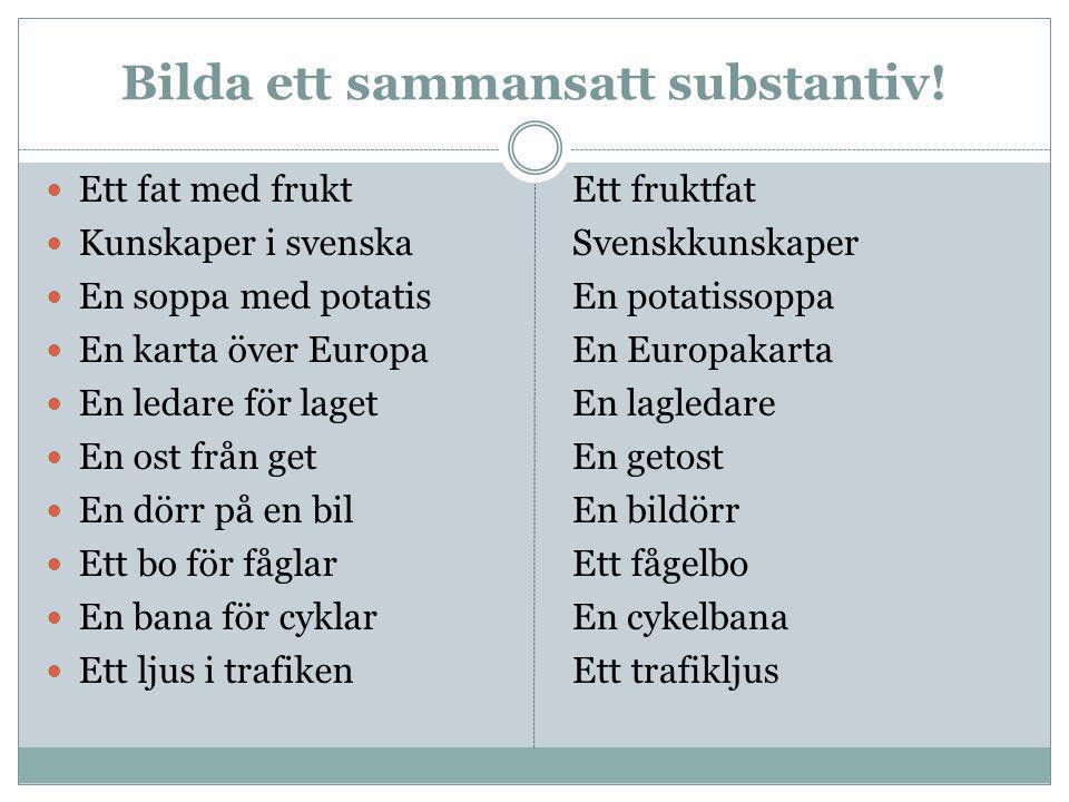 Bilda ett sammansatt substantiv! Ett fat med frukt Kunskaper i svenska En soppa med potatis En karta över Europa En ledare för laget En ost från get E