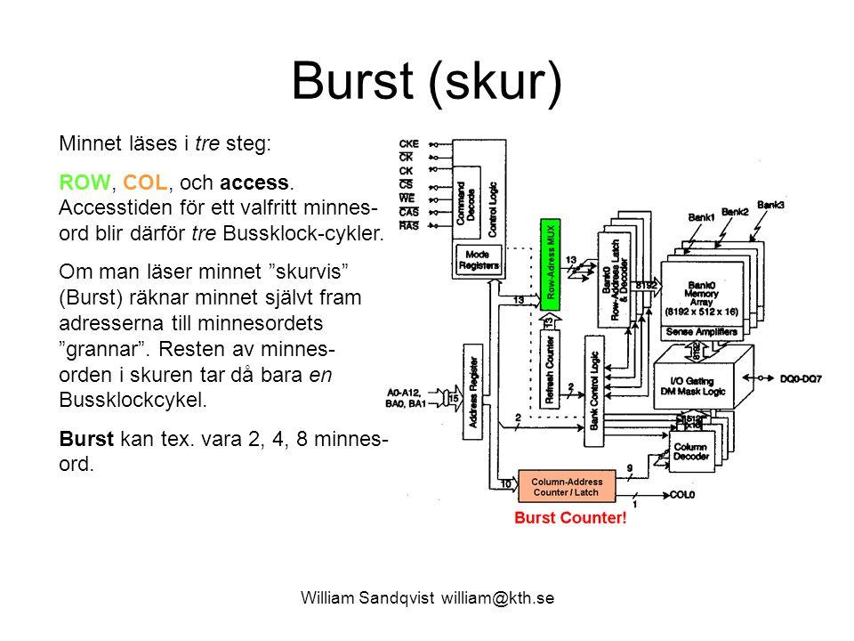 William Sandqvist william@kth.se Burst ger snabbare medelaccess Att hämta 1 random ord i minnet tar tre busscykler 3T Bus /ord (varav 2 T BUS är Waitstates) Att hämta en Burst med 2 ord tar 3+1 busscykler, 4/2 = 2T Bus /ord Att hämta en Burst med 4 ord tar 3+1+1+1 busscykler, 6/4 = 1,5T Bus /ord Att hämta en Burst med 8 ord tar 3+1+1+1+1+1+1+1 busscykler, 10/8 = 1,25T Bus /ord Det gäller dock att ha användning för alla hämtade ord – annars slösar man bussklockcykler med Burst-metoden.