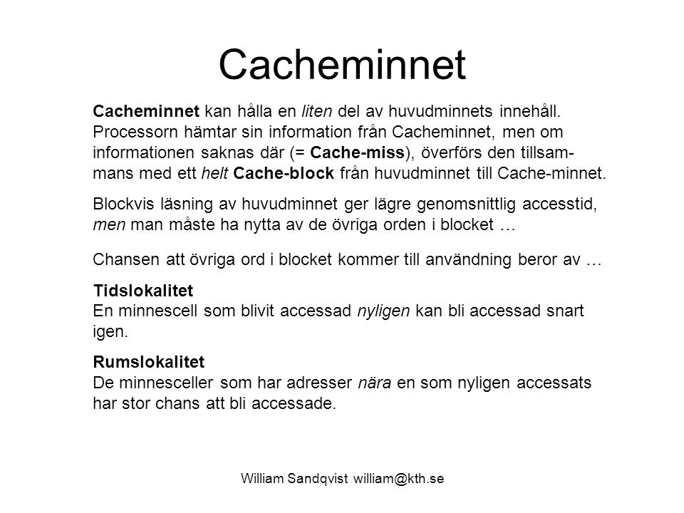 William Sandqvist william@kth.se Cache – Adressavbildning De flesta huvudminnen är Byteorganiserade, men eftersom huvudminnet accessas blockvis brukar det bli enklare om man ritar det som en följd av Minnesblock.