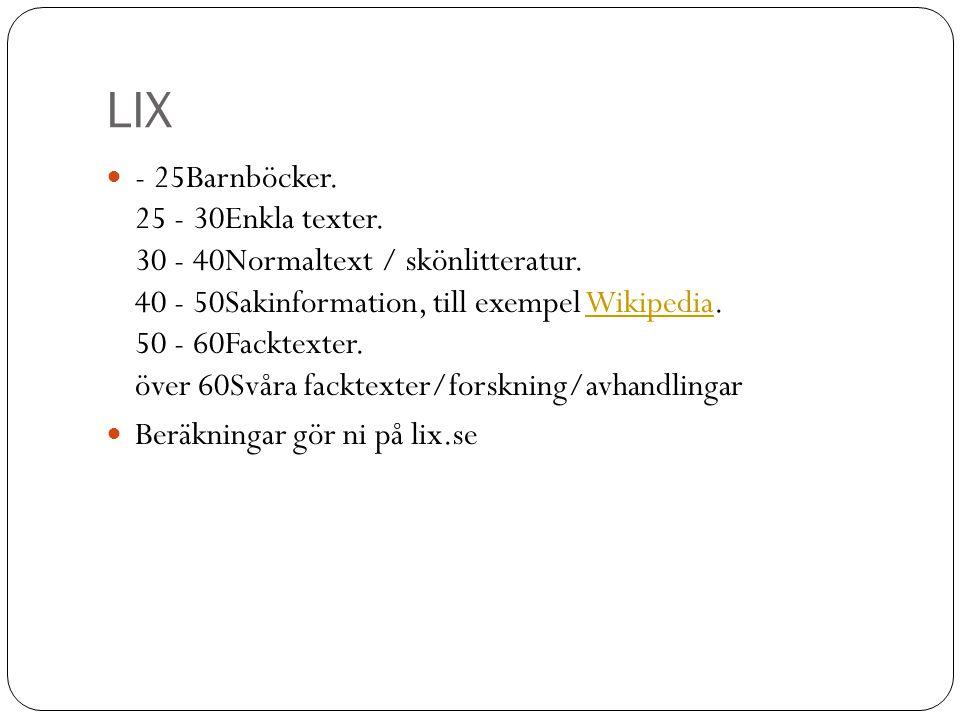 LIX - 25Barnböcker. 25 - 30Enkla texter. 30 - 40Normaltext / skönlitteratur. 40 - 50Sakinformation, till exempel Wikipedia. 50 - 60Facktexter. över 60