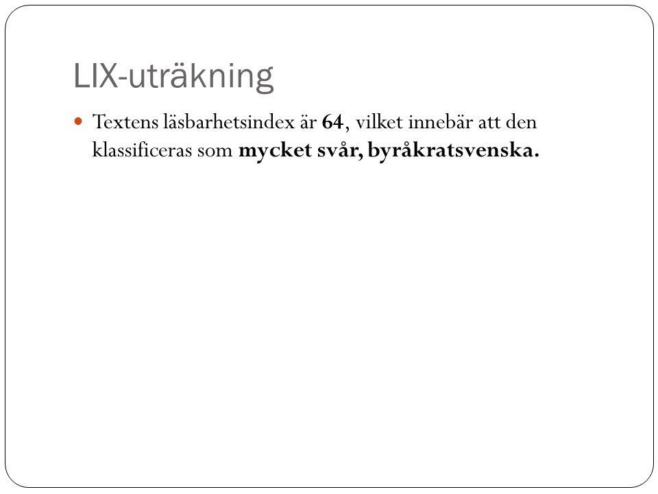 LIX-uträkning Textens läsbarhetsindex är 64, vilket innebär att den klassificeras som mycket svår, byråkratsvenska.