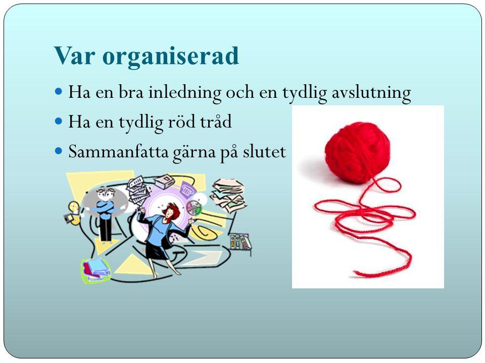Var organiserad Ha en bra inledning och en tydlig avslutning Ha en tydlig röd tråd Sammanfatta gärna på slutet