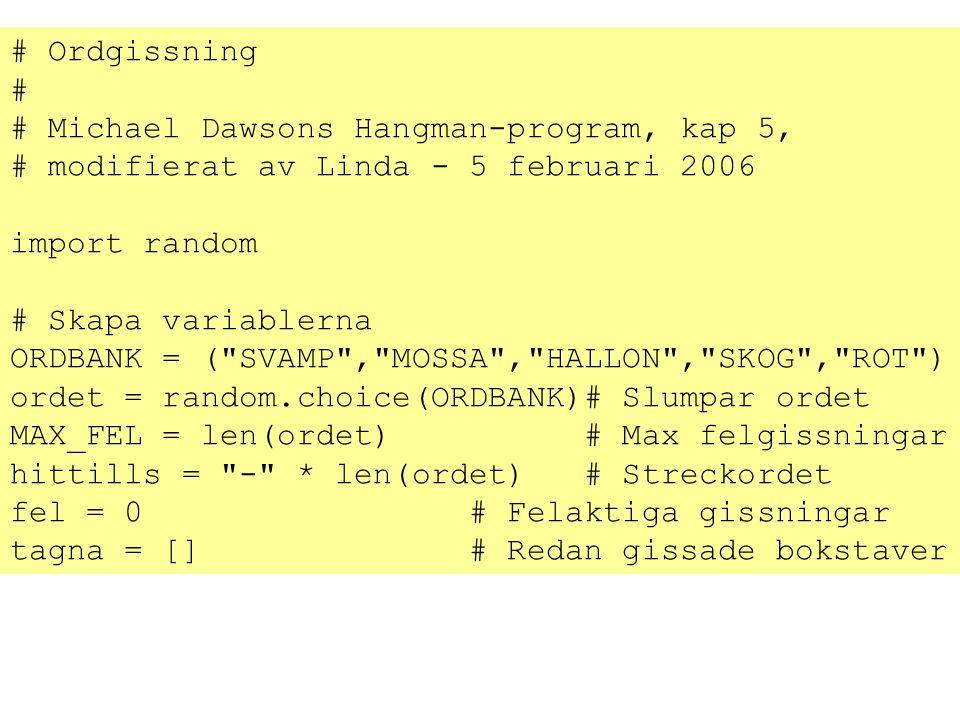 # Ordgissning # # Michael Dawsons Hangman-program, kap 5, # modifierat av Linda - 5 februari 2006 import random # Skapa variablerna ORDBANK = ( SVAMP , MOSSA , HALLON , SKOG , ROT ) ordet = random.choice(ORDBANK)# Slumpar ordet MAX_FEL = len(ordet) # Max felgissningar hittills = - * len(ordet) # Streckordet fel = 0 # Felaktiga gissningar tagna = [] # Redan gissade bokstaver