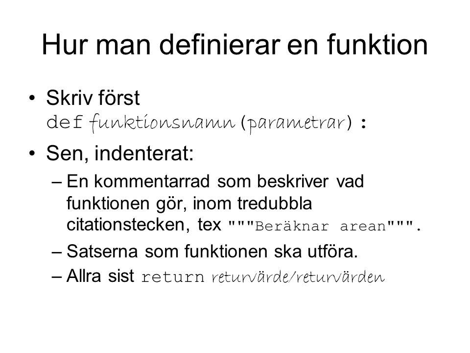 Hur man definierar en funktion Skriv först def funktionsnamn ( parametrar ): Sen, indenterat: –En kommentarrad som beskriver vad funktionen gör, inom tredubbla citationstecken, tex Beräknar arean .