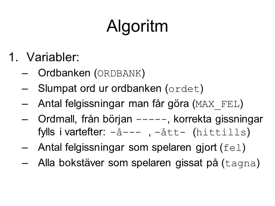 Algoritm 1.Variabler: –Ordbanken ( ORDBANK ) –Slumpat ord ur ordbanken ( ordet ) –Antal felgissningar man får göra ( MAX_FEL ) –Ordmall, från början -----, korrekta gissningar fylls i vartefter: -å---, -ått- ( hittills ) –Antal felgissningar som spelaren gjort ( fel ) –Alla bokstäver som spelaren gissat på ( tagna )