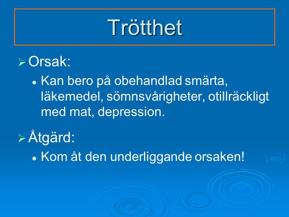 Trötthet   Orsak: Kan bero på obehandlad smärta, läkemedel, sömnsvårigheter, otillräckligt med mat, depression.