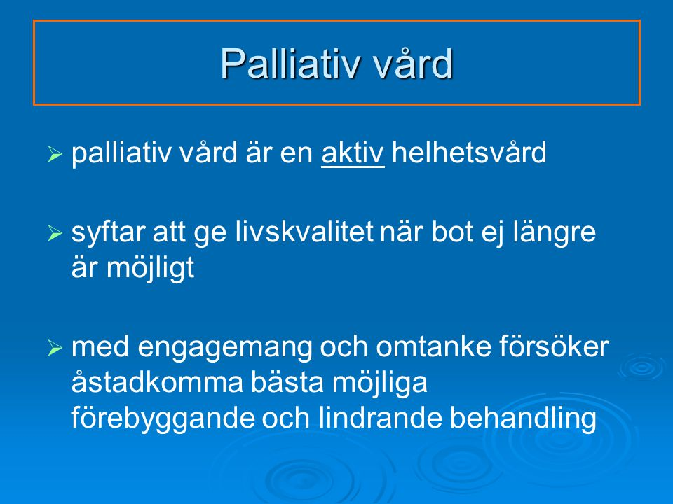 Palliativ vård   palliativ vård är en aktiv helhetsvård   syftar att ge livskvalitet när bot ej längre är möjligt   med engagemang och omtanke försöker åstadkomma bästa möjliga förebyggande och lindrande behandling