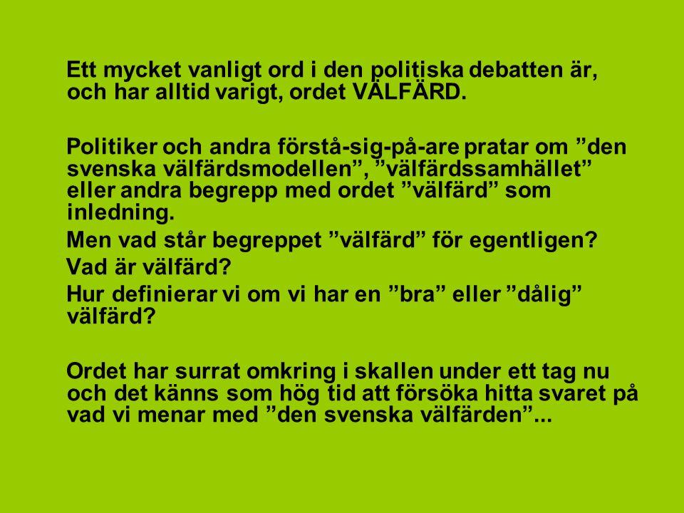 """Ett mycket vanligt ord i den politiska debatten är, och har alltid varigt, ordet VÄLFÄRD. Politiker och andra förstå-sig-på-are pratar om """"den svenska"""
