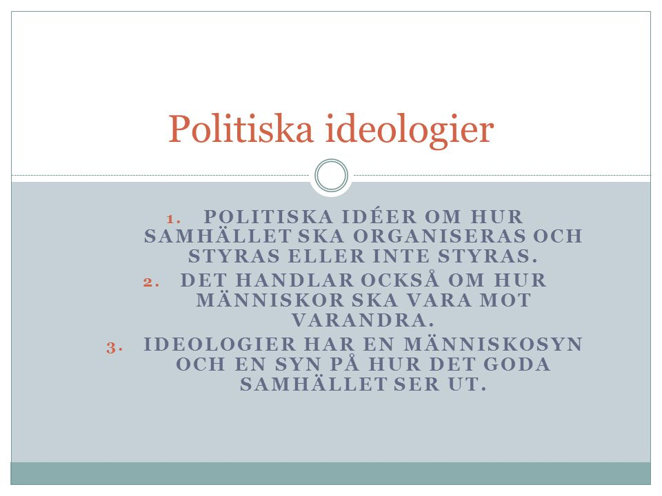 1. POLITISKA IDÉER OM HUR SAMHÄLLET SKA ORGANISERAS OCH STYRAS ELLER INTE STYRAS. 2. DET HANDLAR OCKSÅ OM HUR MÄNNISKOR SKA VARA MOT VARANDRA. 3. IDEO