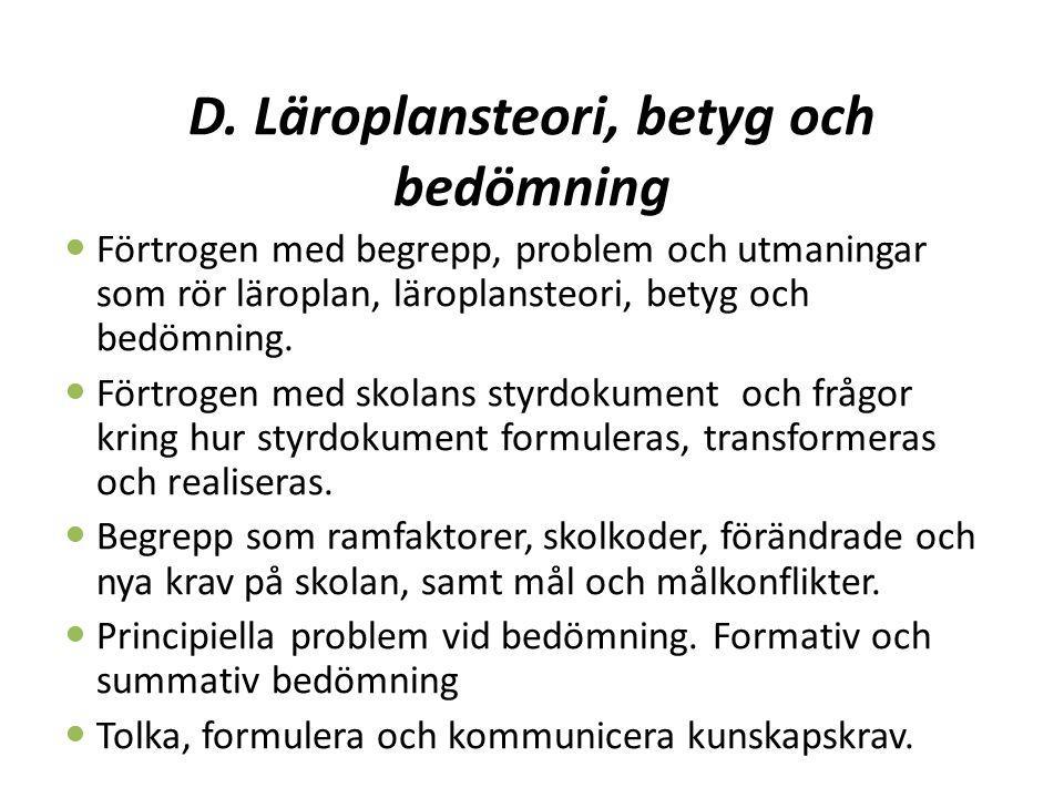 D. Läroplansteori, betyg och bedömning Förtrogen med begrepp, problem och utmaningar som rör läroplan, läroplansteori, betyg och bedömning. Förtrogen