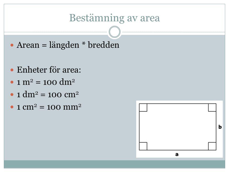 Bestämning av area Arean = längden * bredden Enheter för area: 1 m 2 = 100 dm 2 1 dm 2 = 100 cm 2 1 cm 2 = 100 mm 2