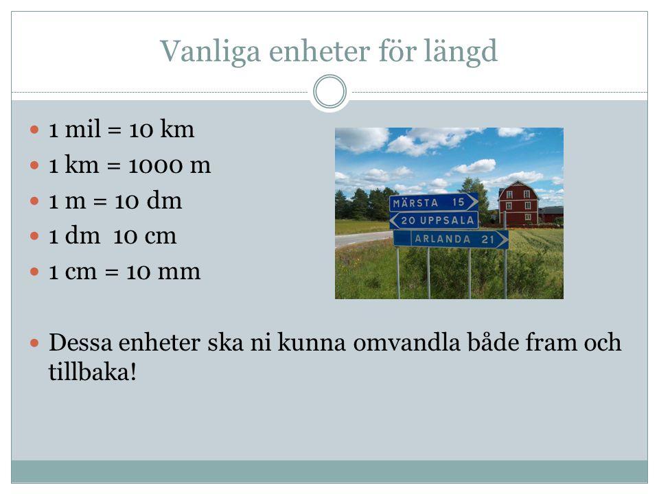 Vanliga enheter för längd 1 mil = 10 km 1 km = 1000 m 1 m = 10 dm 1 dm 10 cm 1 cm = 10 mm Dessa enheter ska ni kunna omvandla både fram och tillbaka!
