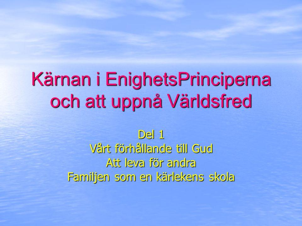 Kärnan i EnighetsPrinciperna och att uppnå Världsfred Del 1 Vårt förhållande till Gud Att leva för andra Familjen som en kärlekens skola