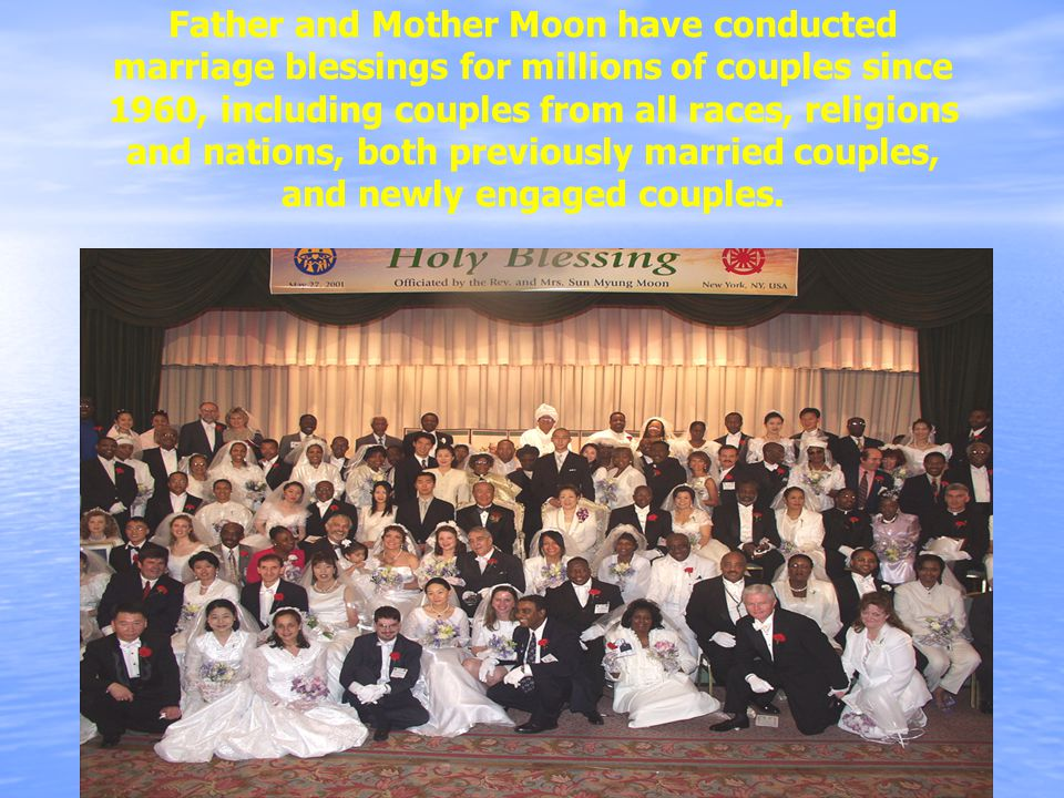 Father and Mother Moon have conducted marriage blessings for millions of couples since 1960, including couples from all races, religions and nations, both previously married couples, and newly engaged couples.
