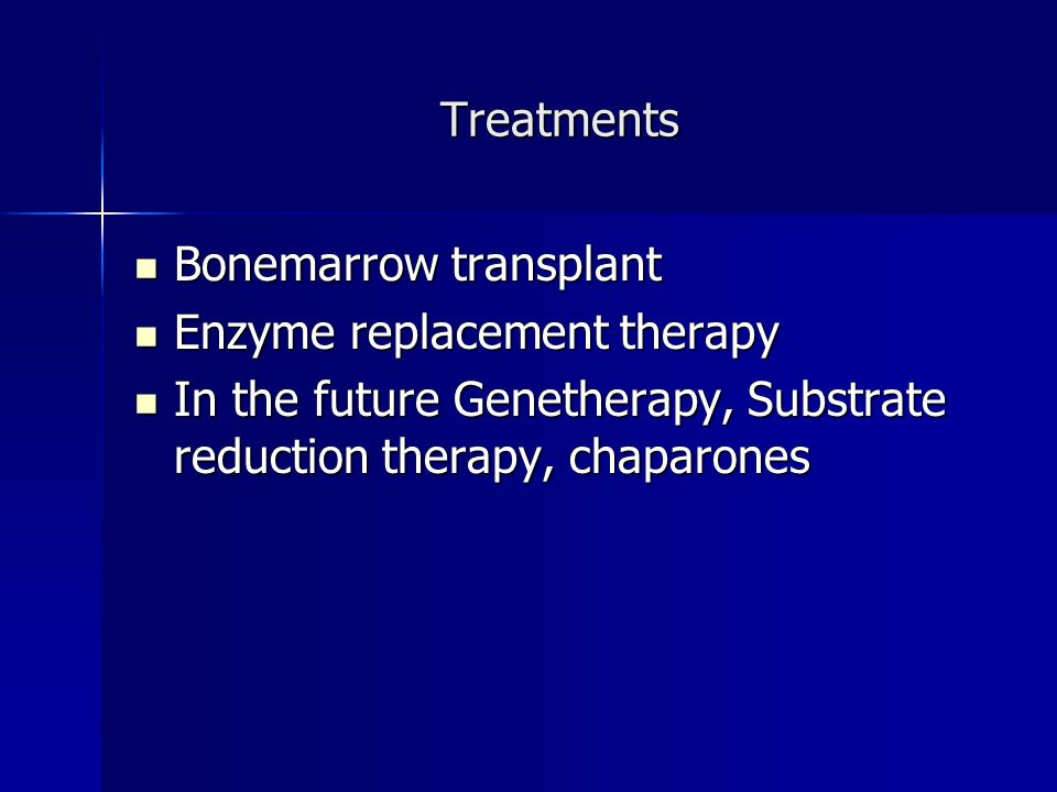 Treatments Bonemarrow transplant Bonemarrow transplant Enzyme replacement therapy Enzyme replacement therapy In the future Genetherapy, Substrate redu