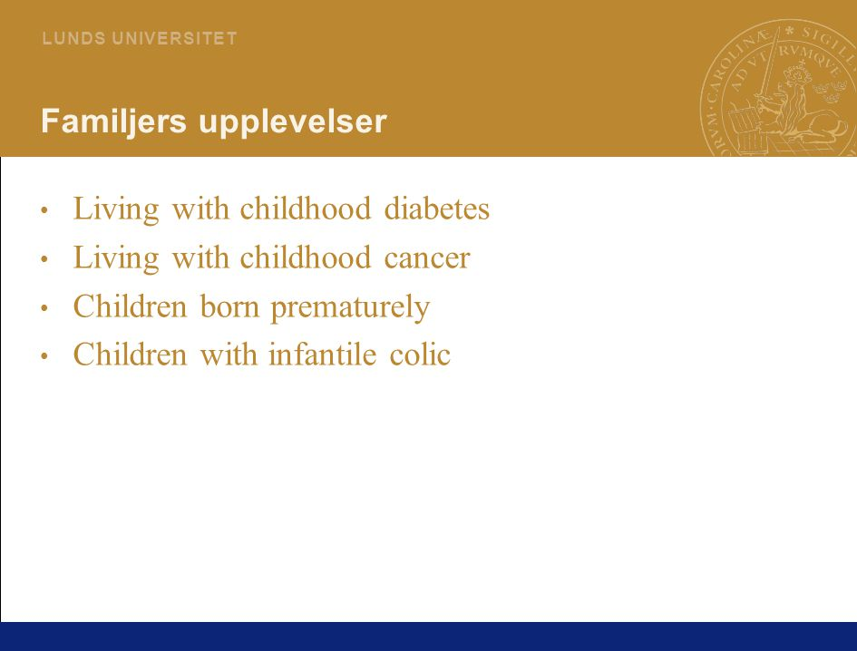 74 L U N D S U N I V E R S I T E T Familjers upplevelser Living with childhood diabetes Living with childhood cancer Children born prematurely Childre