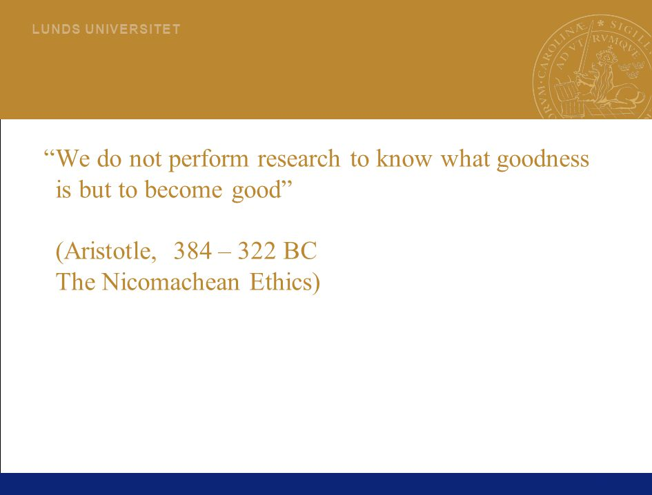 "76 L U N D S U N I V E R S I T E T ""We do not perform research to know what goodness is but to become good"" (Aristotle, 384 – 322 BC The Nicomachean E"