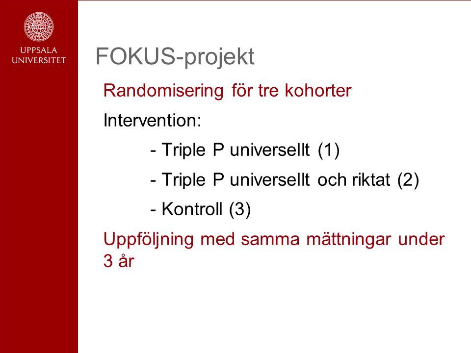 FOKUS-projekt Randomisering för tre kohorter Intervention: - Triple P universellt (1) - Triple P universellt och riktat (2) - Kontroll (3) Uppföljning med samma mättningar under 3 år