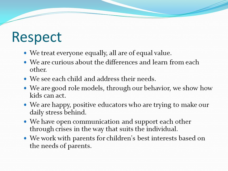 Respect We treat everyone equally, all are of equal value. We are curious about the differences and learn from each other. We see each child and addre