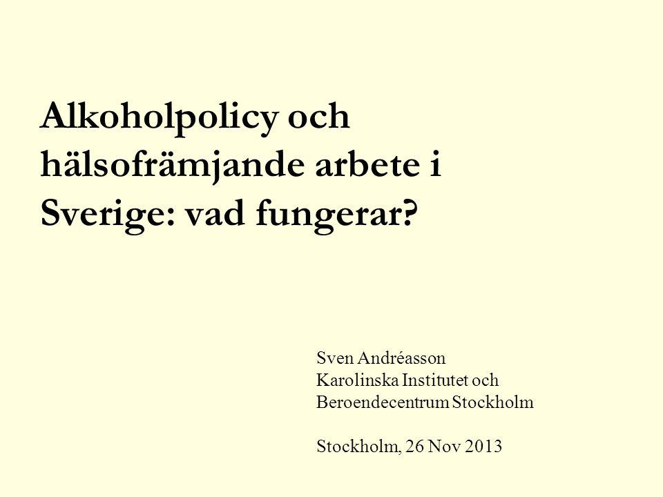 Sven Andréasson Karolinska Institutet och Beroendecentrum Stockholm Stockholm, 26 Nov 2013 Alkoholpolicy och hälsofrämjande arbete i Sverige: vad fungerar?