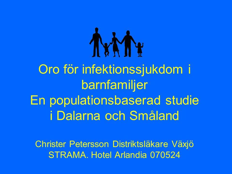 Oro för infektionssjukdom i barnfamiljer En populationsbaserad studie i Dalarna och Småland Christer Petersson Distriktsläkare Växjö STRAMA.