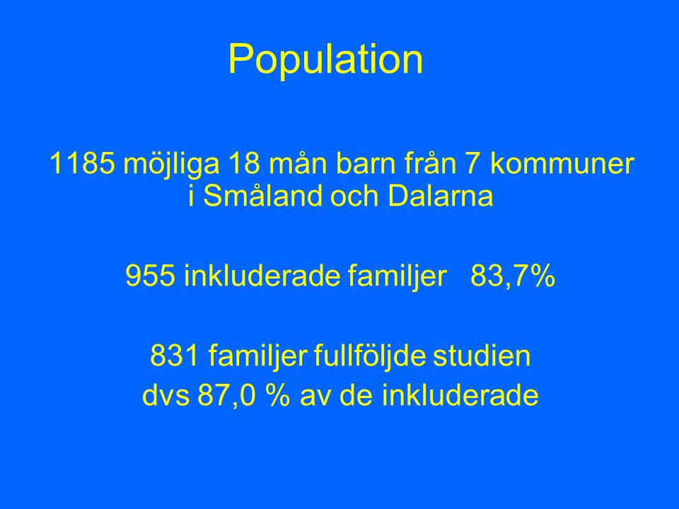 Population 1185 möjliga 18 mån barn från 7 kommuner i Småland och Dalarna 955 inkluderade familjer 83,7% 831 familjer fullföljde studien dvs 87,0 % av de inkluderade