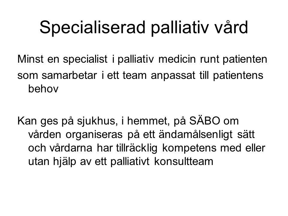 Specialiserad palliativ vård Minst en specialist i palliativ medicin runt patienten som samarbetar i ett team anpassat till patientens behov Kan ges på sjukhus, i hemmet, på SÄBO om vården organiseras på ett ändamålsenligt sätt och vårdarna har tillräcklig kompetens med eller utan hjälp av ett palliativt konsultteam
