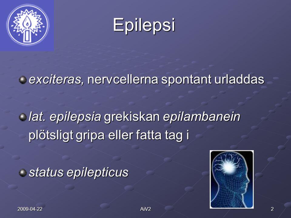 22009-04-22AiV2 Epilepsi exciteras, nervcellerna spontant urladdas lat. epilepsia grekiskan epilambanein plötsligt gripa eller fatta tag i status epil