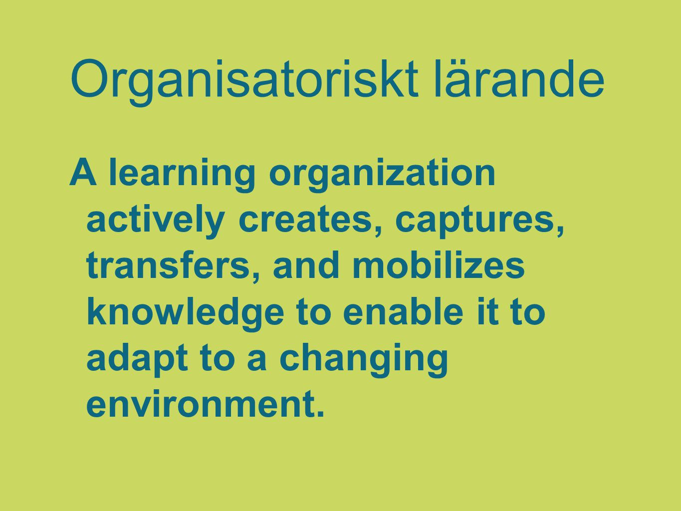 Organisatoriskt lärande A learning organization actively creates, captures, transfers, and mobilizes knowledge to enable it to adapt to a changing env