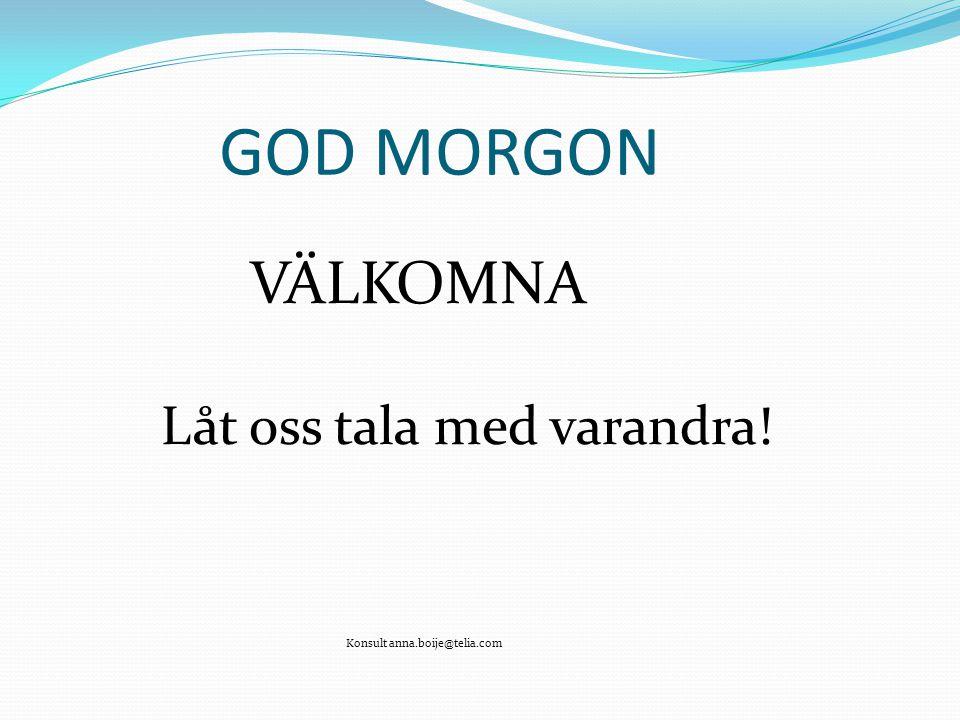 GOD MORGON VÄLKOMNA Låt oss tala med varandra! Konsult anna.boije@telia.com