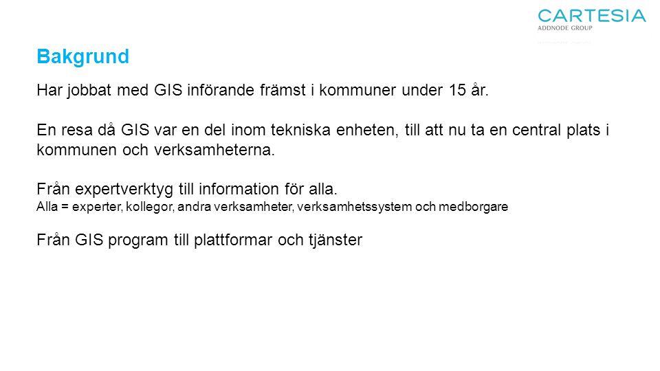 Bakgrund Har jobbat med GIS införande främst i kommuner under 15 år. En resa då GIS var en del inom tekniska enheten, till att nu ta en central plats