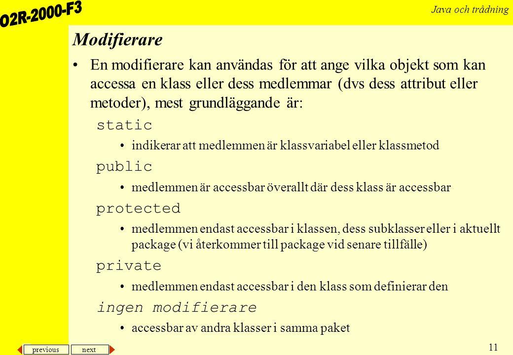 previous next 11 Java och trådning Modifierare En modifierare kan användas för att ange vilka objekt som kan accessa en klass eller dess medlemmar (dvs dess attribut eller metoder), mest grundläggande är: static indikerar att medlemmen är klassvariabel eller klassmetod public medlemmen är accessbar överallt där dess klass är accessbar protected medlemmen endast accessbar i klassen, dess subklasser eller i aktuellt package (vi återkommer till package vid senare tillfälle) private medlemmen endast accessbar i den klass som definierar den ingen modifierare accessbar av andra klasser i samma paket
