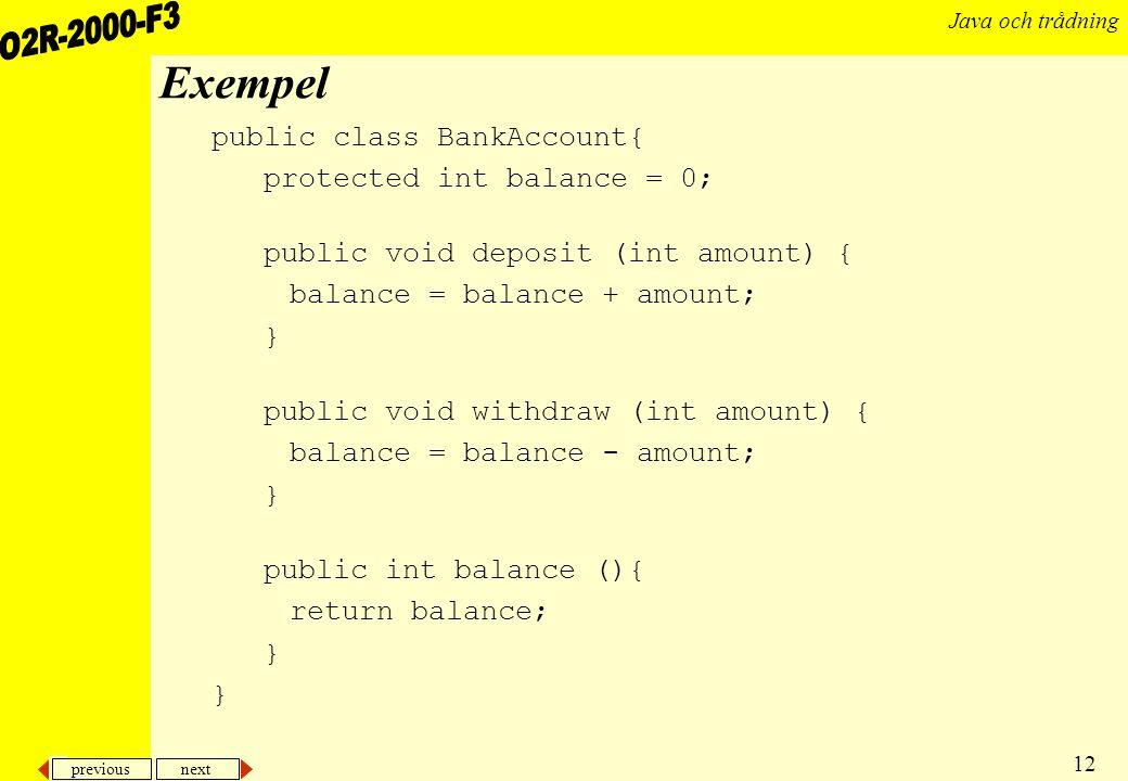 previous next 12 Java och trådning Exempel public class BankAccount{ protected int balance = 0; public void deposit (int amount) { balance = balance + amount; } public void withdraw (int amount) { balance = balance - amount; } public int balance (){ return balance; }