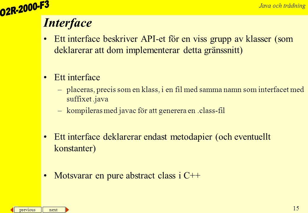 previous next 15 Java och trådning Interface Ett interface beskriver API-et för en viss grupp av klasser (som deklarerar att dom implementerar detta gränssnitt) Ett interface –placeras, precis som en klass, i en fil med samma namn som interfacet med suffixet.java –kompileras med javac för att generera en.class-fil Ett interface deklarerar endast metodapier (och eventuellt konstanter) Motsvarar en pure abstract class i C++