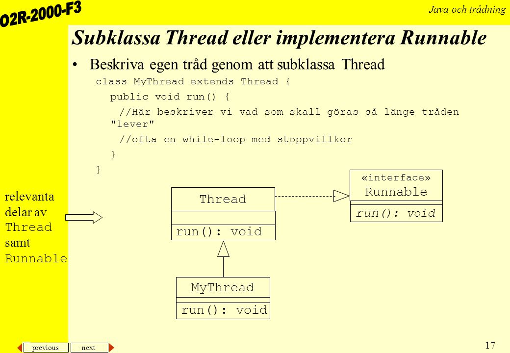 previous next 17 Java och trådning Subklassa Thread eller implementera Runnable Beskriva egen tråd genom att subklassa Thread class MyThread extends Thread { public void run() { //Här beskriver vi vad som skall göras så länge tråden lever //ofta en while-loop med stoppvillkor } MyThread «interface» Runnable run (): void Thread run(): void relevanta delar av Thread samt Runnable