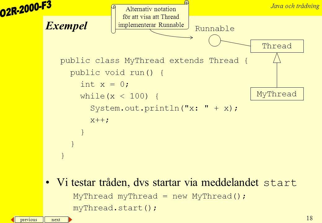 previous next 18 Java och trådning Exempel public class MyThread extends Thread { public void run() { int x = 0; while(x < 100) { System.out.println( x: + x); x++; } Vi testar tråden, dvs startar via meddelandet start MyThread myThread = new MyThread(); myThread.start(); MyThread Thread Runnable Alternativ notation för att visa att Thread implementerar Runnable