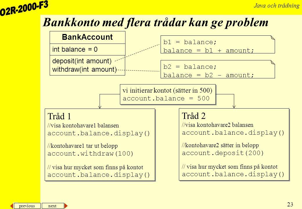 previous next 23 Java och trådning Bankkonto med flera trådar kan ge problem BankAccount deposit(int amount) withdraw(int amount) int balance = 0 b1 = balance; balance = b1 + amount; b2 = balance; balance = b2 - amount; Tråd 1 //visa kontohavare1 balansen account.balance.display() //kontohavare1 tar ut belopp account.withdraw(100) // visa hur mycket som finns på kontot account.balance.display() Tråd 1 //visa kontohavare1 balansen account.balance.display() //kontohavare1 tar ut belopp account.withdraw(100) // visa hur mycket som finns på kontot account.balance.display() vi initierar kontot (sätter in 500) account.balance = 500 vi initierar kontot (sätter in 500) account.balance = 500 Tråd 2 //visa kontohavare2 balansen account.balance.display() //kontohavare2 sätter in belopp account.deposit(200) // visa hur mycket som finns på kontot account.balance.display() Tråd 2 //visa kontohavare2 balansen account.balance.display() //kontohavare2 sätter in belopp account.deposit(200) // visa hur mycket som finns på kontot account.balance.display()