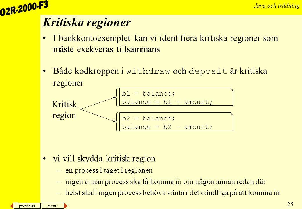 previous next 25 Java och trådning Kritiska regioner I bankkontoexemplet kan vi identifiera kritiska regioner som måste exekveras tillsammans Både kodkroppen i withdraw och deposit är kritiska regioner vi vill skydda kritisk region –en process i taget i regionen –ingen annan process ska få komma in om någon annan redan där –helst skall ingen process behöva vänta i det oändliga på att komma in b1 = balance; balance = b1 + amount; b2 = balance; balance = b2 - amount; Kritisk region