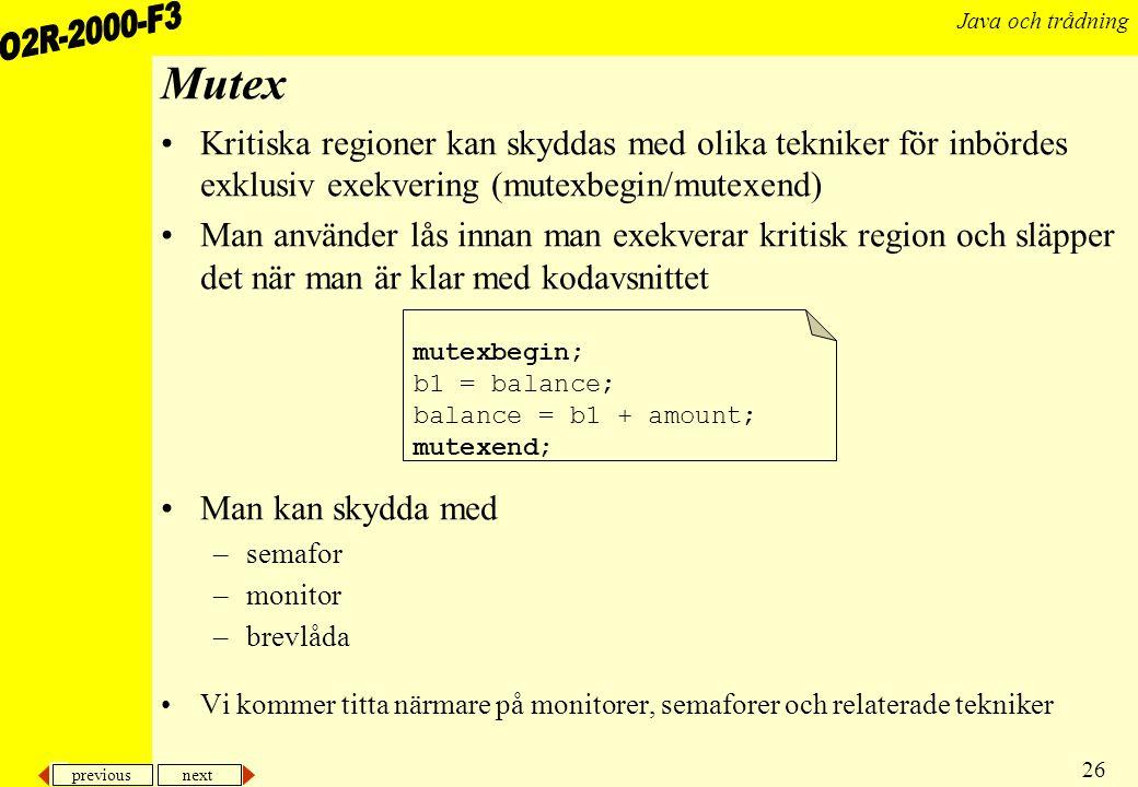 previous next 26 Java och trådning Mutex Kritiska regioner kan skyddas med olika tekniker för inbördes exklusiv exekvering (mutexbegin/mutexend) Man använder lås innan man exekverar kritisk region och släpper det när man är klar med kodavsnittet Man kan skydda med –semafor –monitor –brevlåda Vi kommer titta närmare på monitorer, semaforer och relaterade tekniker mutexbegin; b1 = balance; balance = b1 + amount; mutexend;