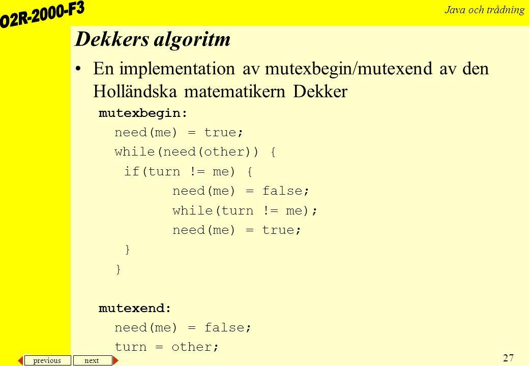 previous next 27 Java och trådning Dekkers algoritm En implementation av mutexbegin/mutexend av den Holländska matematikern Dekker mutexbegin: need(me) = true; while(need(other)) { if(turn != me) { need(me) = false; while(turn != me); need(me) = true; } mutexend: need(me) = false; turn = other;
