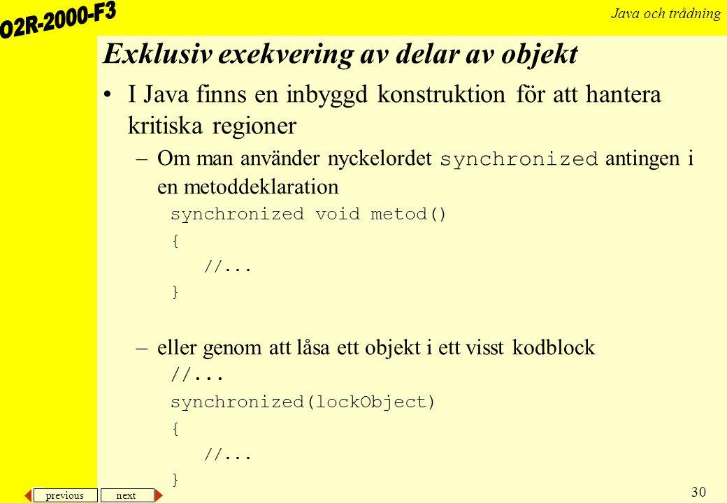 previous next 30 Java och trådning Exklusiv exekvering av delar av objekt I Java finns en inbyggd konstruktion för att hantera kritiska regioner –Om man använder nyckelordet synchronized antingen i en metoddeklaration synchronized void metod() { //...