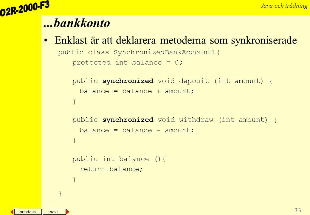 previous next 33 Java och trådning...bankkonto Enklast är att deklarera metoderna som synkroniserade public class SynchronizedBankAccount1{ protected int balance = 0; public synchronized void deposit (int amount) { balance = balance + amount; } public synchronized void withdraw (int amount) { balance = balance - amount; } public int balance (){ return balance; }