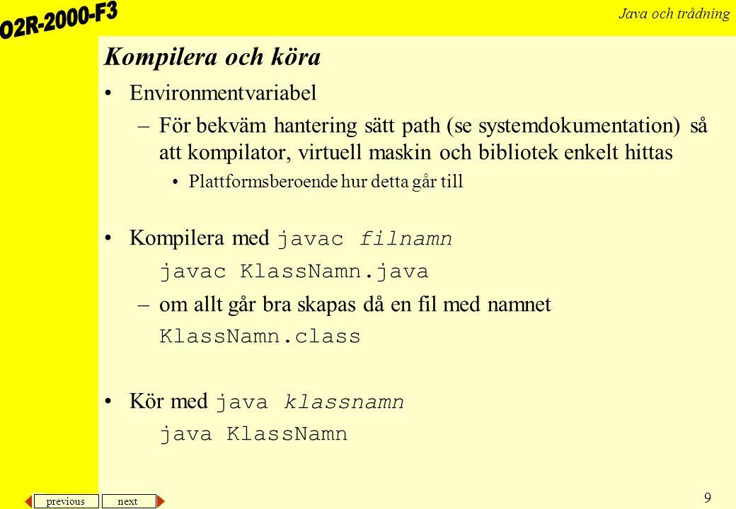 previous next 9 Java och trådning Kompilera och köra Environmentvariabel –För bekväm hantering sätt path (se systemdokumentation) så att kompilator, virtuell maskin och bibliotek enkelt hittas Plattformsberoende hur detta går till Kompilera med javac filnamn javac KlassNamn.java –om allt går bra skapas då en fil med namnet KlassNamn.class Kör med java klassnamn java KlassNamn