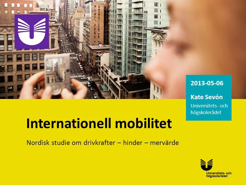 2013-05-06 Kate Sevón Universitets- och högskolerådet Internationell mobilitet Nordisk studie om drivkrafter – hinder – mervärde