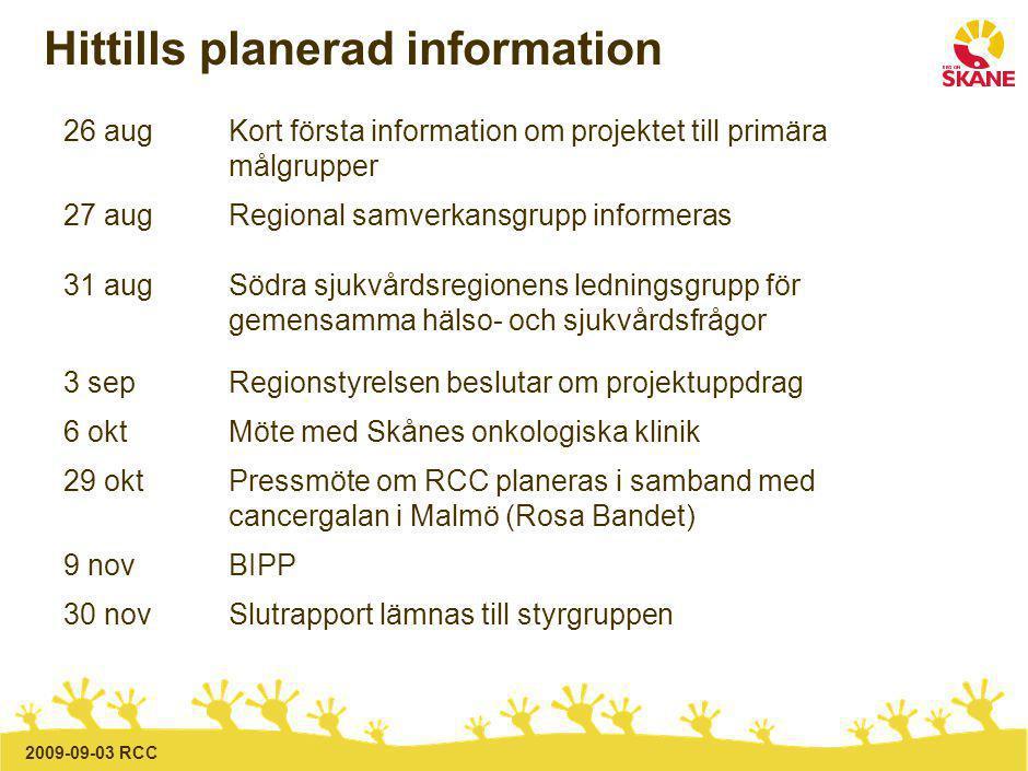 2009-09-03 RCC Hittills planerad information 26 augKort första information om projektet till primära målgrupper 27 augRegional samverkansgrupp informeras 31 augSödra sjukvårdsregionens ledningsgrupp för gemensamma hälso- och sjukvårdsfrågor 3 sepRegionstyrelsen beslutar om projektuppdrag 6 oktMöte med Skånes onkologiska klinik 29 oktPressmöte om RCC planeras i samband med cancergalan i Malmö (Rosa Bandet) 9 novBIPP 30 nov Slutrapport lämnas till styrgruppen