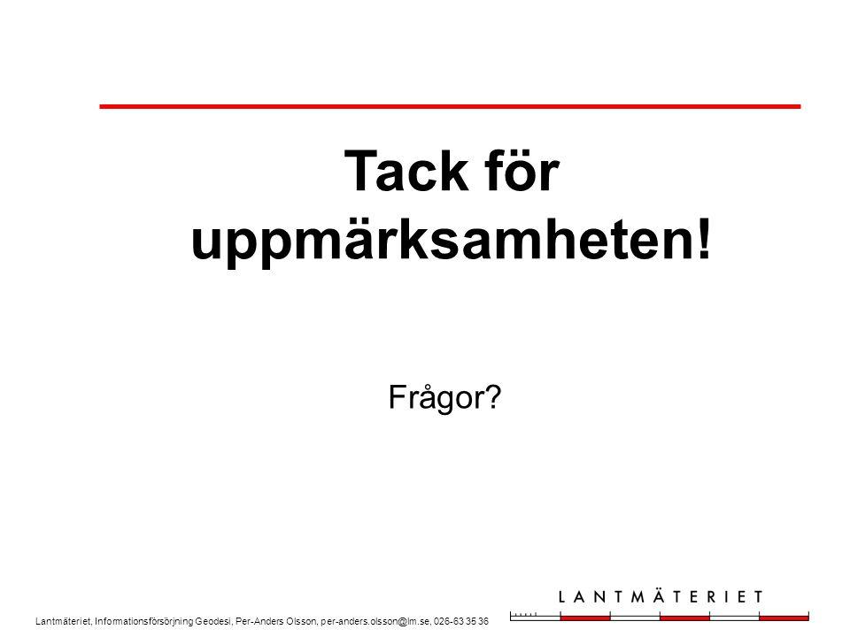 Lantmäteriet, Informationsförsörjning Geodesi, Per-Anders Olsson, per-anders.olsson@lm.se, 026-63 35 36 Frågor? Tack för uppmärksamheten!
